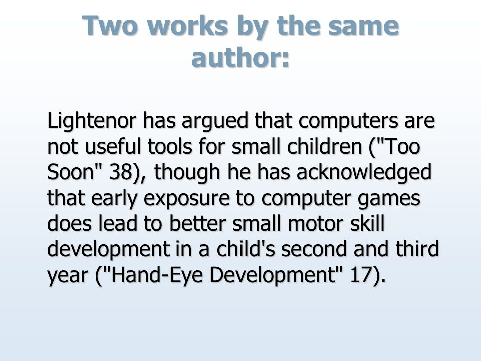 Two works by the same author: Lightenor has argued that computers are not useful tools for small children ( Too Soon 38), though he has acknowledged that early exposure to computer games does lead to better small motor skill development in a child s second and third year ( Hand-Eye Development 17).