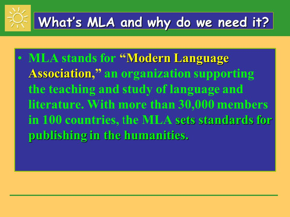 """What's MLA and why do we need it? Modern Language Association sets standards for publishing in the humanities.MLA stands for """"Modern Language Associat"""