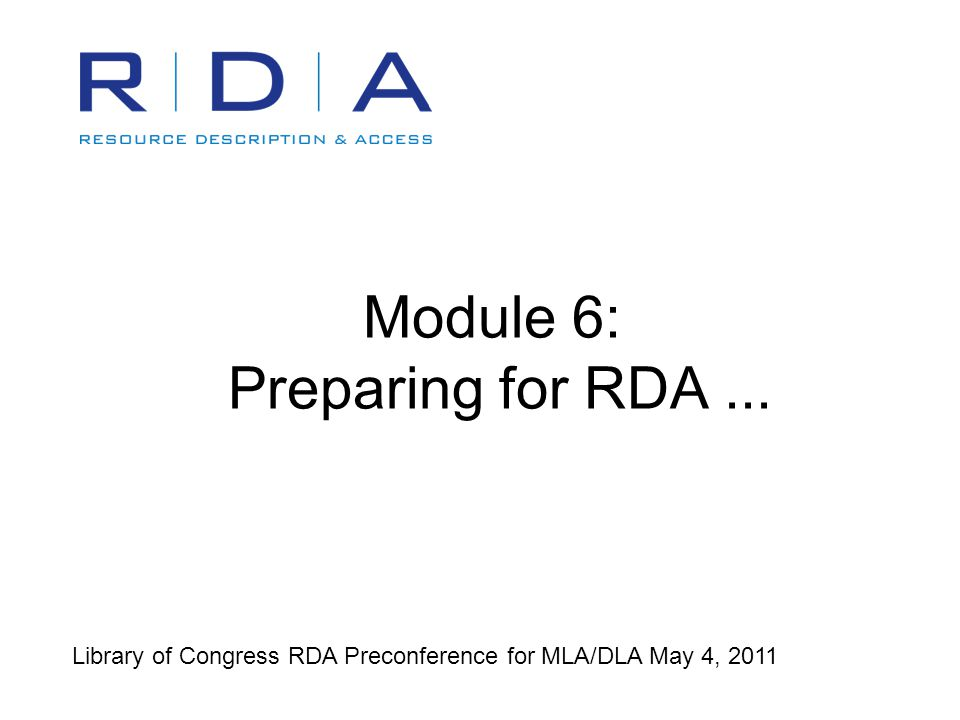 Module 6: Preparing for RDA... Library of Congress RDA Preconference for MLA/DLA May 4, 2011