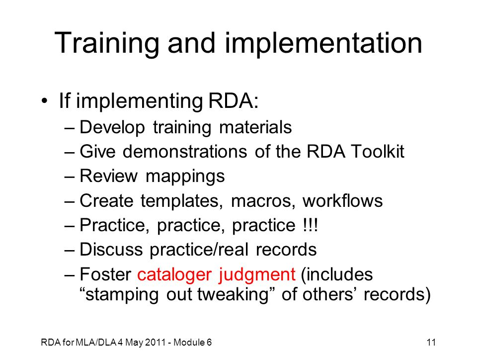 RDA for MLA/DLA 4 May 2011 - Module 611 Training and implementation If implementing RDA: –Develop training materials –Give demonstrations of the RDA Toolkit –Review mappings –Create templates, macros, workflows –Practice, practice, practice !!.