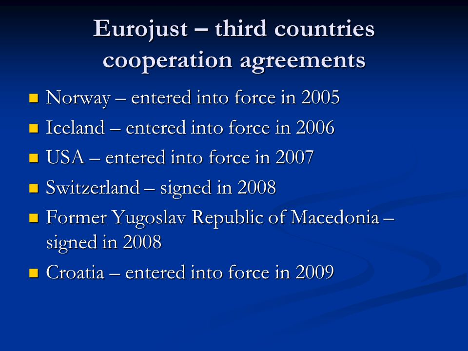 Eurojust – third countries cooperation agreements Norway – entered into force in 2005 Norway – entered into force in 2005 Iceland – entered into force