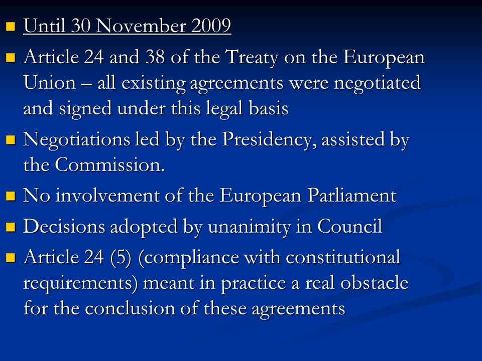 As of 1 December 2009 As of 1 December 2009 Articles 82(1) and 218(6) of the Treaty on the Functioning of the European Union Articles 82(1) and 218(6) of the Treaty on the Functioning of the European Union The negotiations will be open on the basis of recommendations from the Commission to the Council The negotiations will be open on the basis of recommendations from the Commission to the Council The negotiations will be led by the Commission The negotiations will be led by the Commission The Council will adopt decisions by qualified majority The Council will adopt decisions by qualified majority The European Parliament will be fully involved – it will give its consent The European Parliament will be fully involved – it will give its consent No article on compliance with constitutional requirements No article on compliance with constitutional requirements