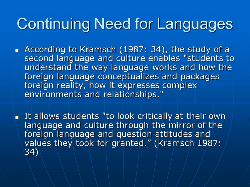 Continuing Need for Languages According to Kramsch (1987: 34), the study of a second language and culture enables students to understand the way language works and how the foreign language conceptualizes and packages foreign reality, how it expresses complex environments and relationships. According to Kramsch (1987: 34), the study of a second language and culture enables students to understand the way language works and how the foreign language conceptualizes and packages foreign reality, how it expresses complex environments and relationships. It allows students to look critically at their own language and culture through the mirror of the foreign language and question attitudes and values they took for granted. (Kramsch 1987: 34) It allows students to look critically at their own language and culture through the mirror of the foreign language and question attitudes and values they took for granted. (Kramsch 1987: 34)