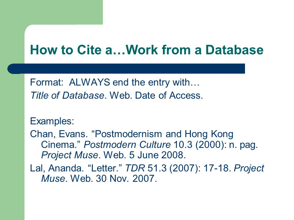 How to Cite a…Work from a Database Format: ALWAYS end the entry with… Title of Database.