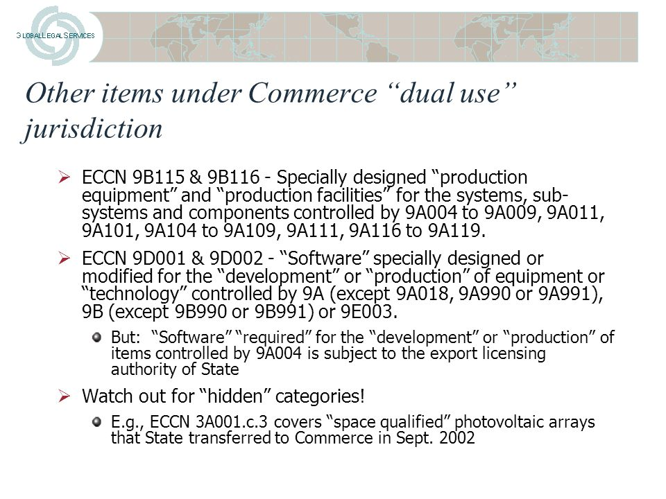 Other items under Commerce dual use jurisdiction  ECCN 9A004 – Space Launch Vehicles and Spacecraft Hardware for the International Space Station But: Technical data required for the detailed design, development, manufacturing, or production of the ISS (to include specifically designed parts and components remain under State jurisdiction –But: This does not include that level of technical data necessary and reasonable for assurance that a U.S.-built item intended to operate on the ISS has been designed, manufactured, and tested in conformance with specified requirements (e.g., operational, performance, reliability, lifetime, product quality, or delivery expectations)