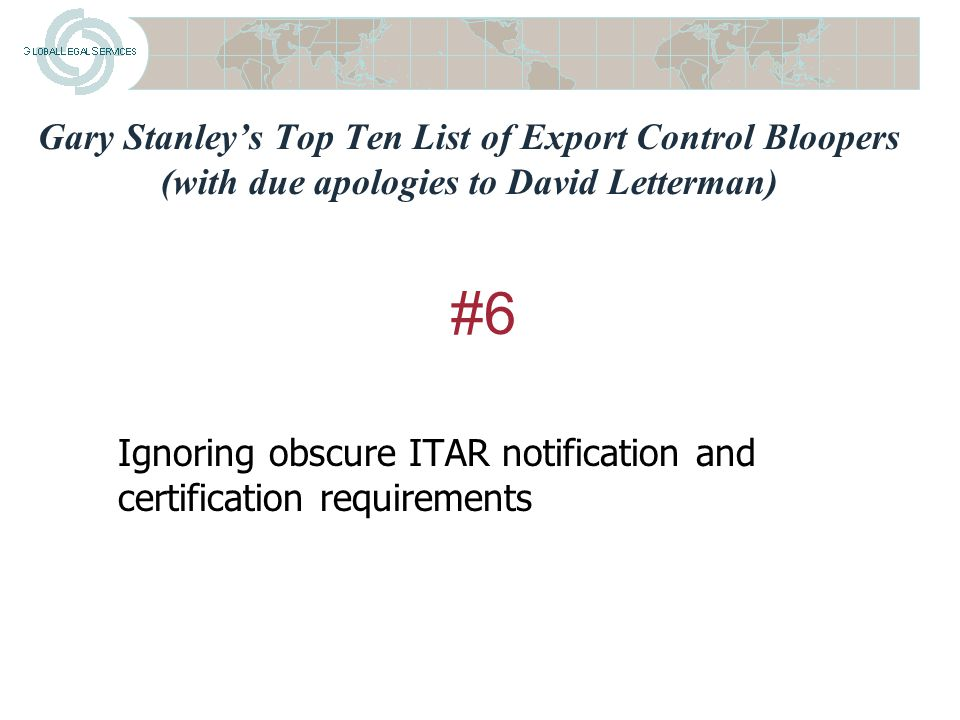 Gary Stanley's Top Ten List of Export Control Bloopers (with due apologies to David Letterman) Not having foreign subsidiaries screen against denied parties lists #7