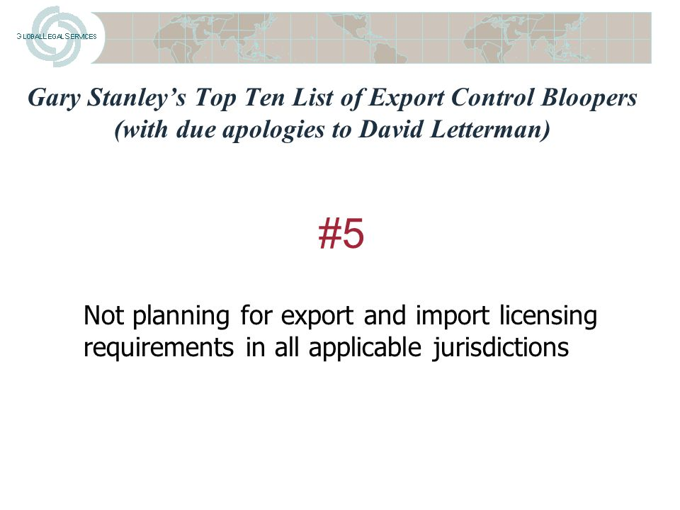 Gary Stanley's Top Ten List of Export Control Bloopers (with due apologies to David Letterman) Ignoring obscure ITAR notification and certification requirements #6