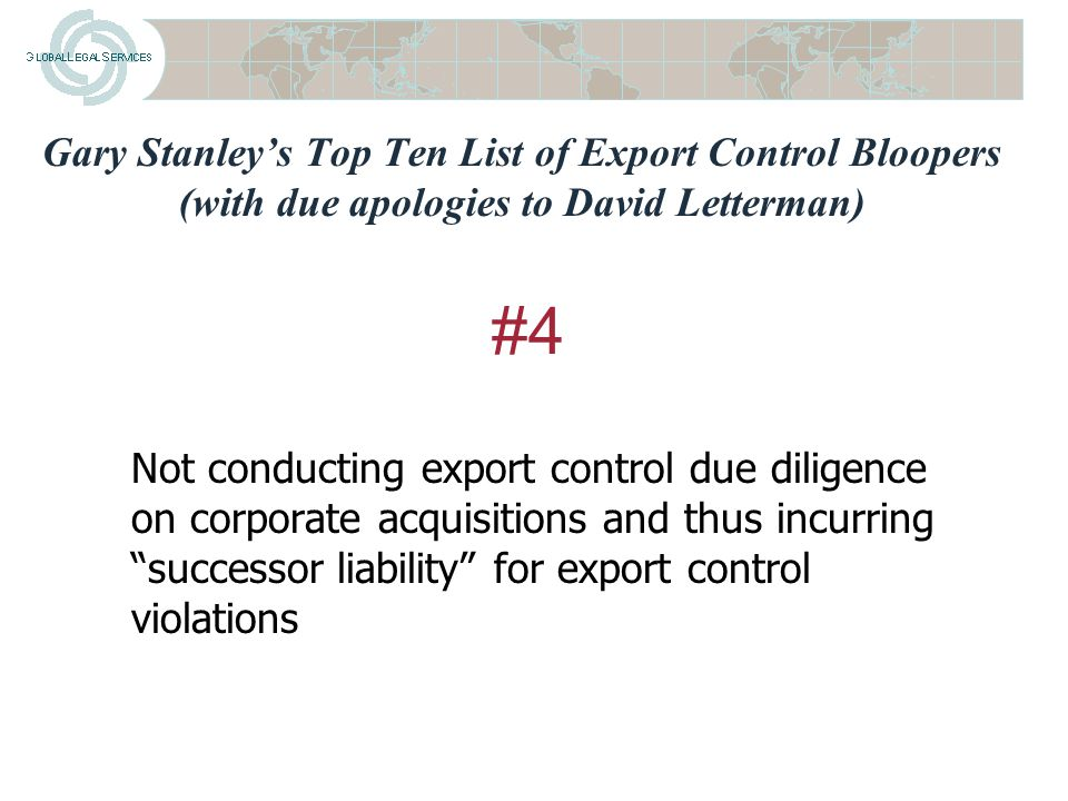 Gary Stanley's Top Ten List of Export Control Bloopers (with due apologies to David Letterman) Not planning for export and import licensing requirements in all applicable jurisdictions #5