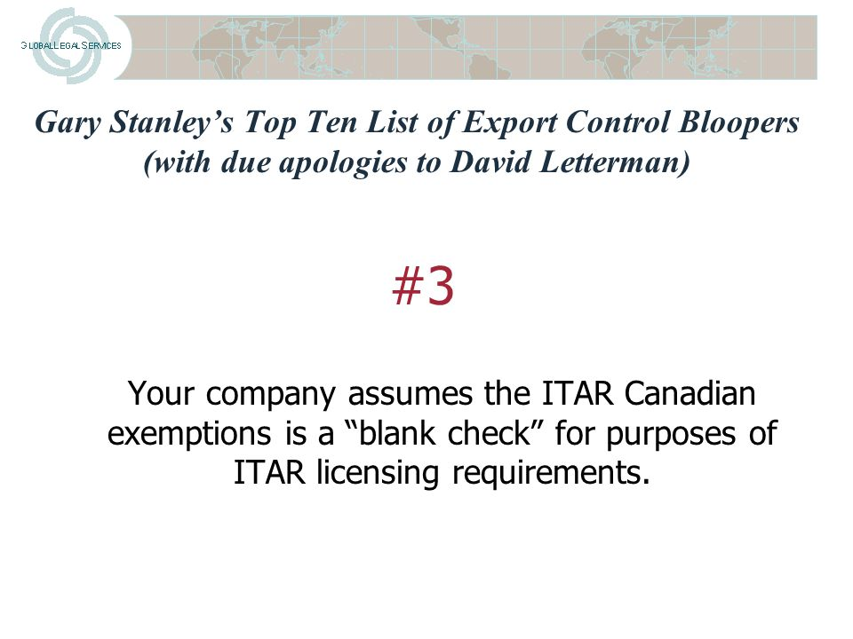 Gary Stanley's Top Ten List of Export Control Bloopers (with due apologies to David Letterman) Not conducting export control due diligence on corporate acquisitions and thus incurring successor liability for export control violations #4