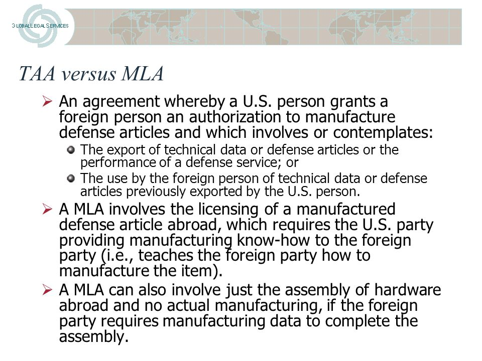 TAA versus MLA  A TAA is an agreement for the performance of a defense service(s) or the disclosure of technical data, as opposed to an agreement granting a right or license to manufacture defense articles.