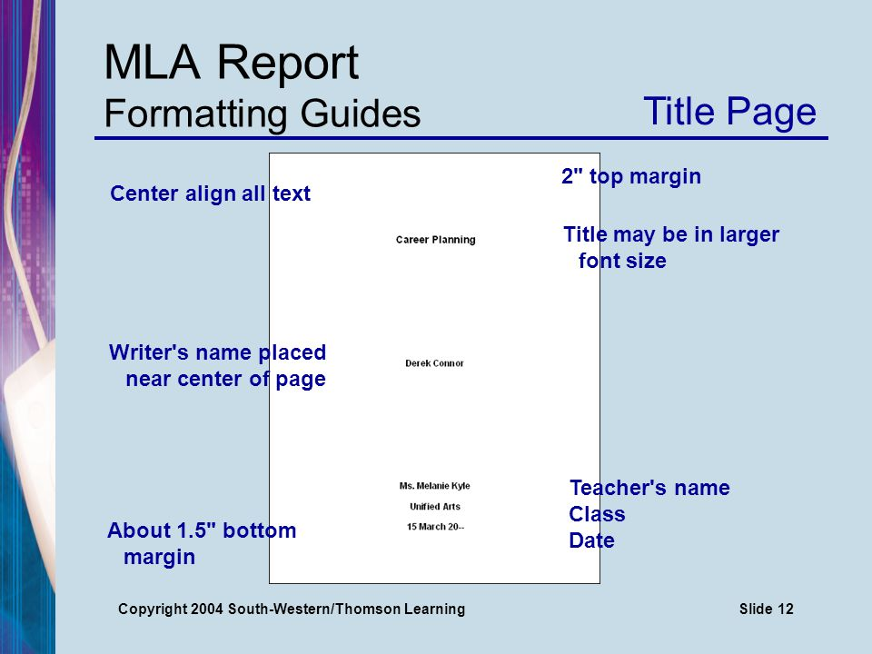 Copyright 2004 South-Western/Thomson LearningSlide 12 MLA Report Formatting Guides Title Page Center align all text Title may be in larger font size Writer s name placed near center of page 2 top margin About 1.5 bottom margin Teacher s name Class Date