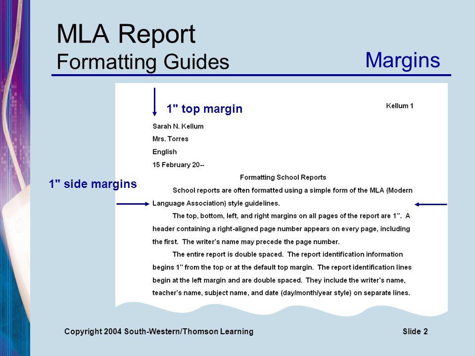 Copyright 2004 South-Western/Thomson LearningSlide 3 MLA Report Formatting Guides Margins At least 1 bottom margin