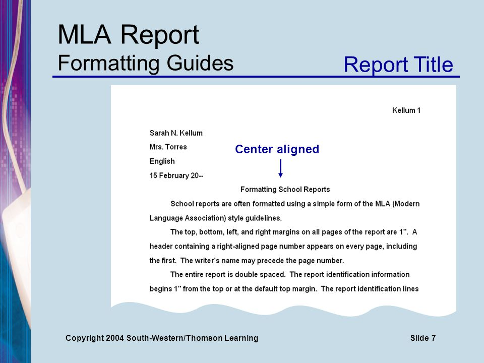 Copyright 2004 South-Western/Thomson LearningSlide 7 MLA Report Formatting Guides Report Title Center aligned