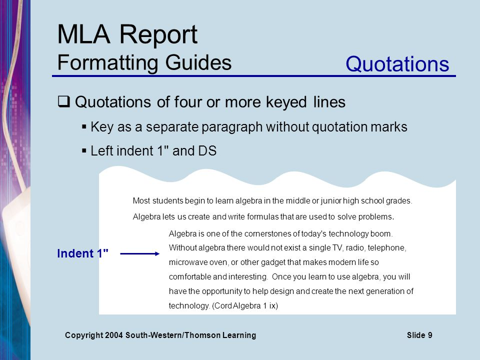 Copyright 2004 South-Western/Thomson LearningSlide 9 MLA Report Formatting Guides Quotations  Quotations of four or more keyed lines  Key as a separate paragraph without quotation marks  Left indent 1 and DS Most students begin to learn algebra in the middle or junior high school grades.