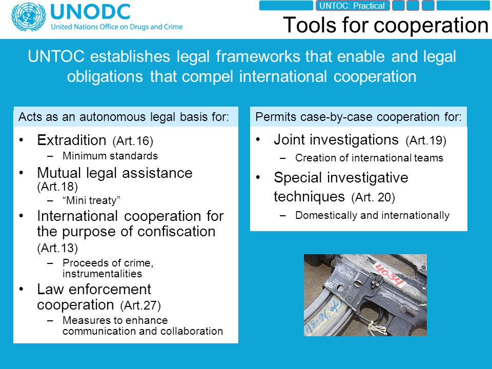 Tools for cooperation Extradition (Art.16) –Minimum standards Mutual legal assistance (Art.18) – Mini treaty International cooperation for the purpose of confiscation (Art.13) –Proceeds of crime, instrumentalities Law enforcement cooperation (Art.27) –Measures to enhance communication and collaboration Joint investigations (Art.19) –Creation of international teams Special investigative techniques (Art.