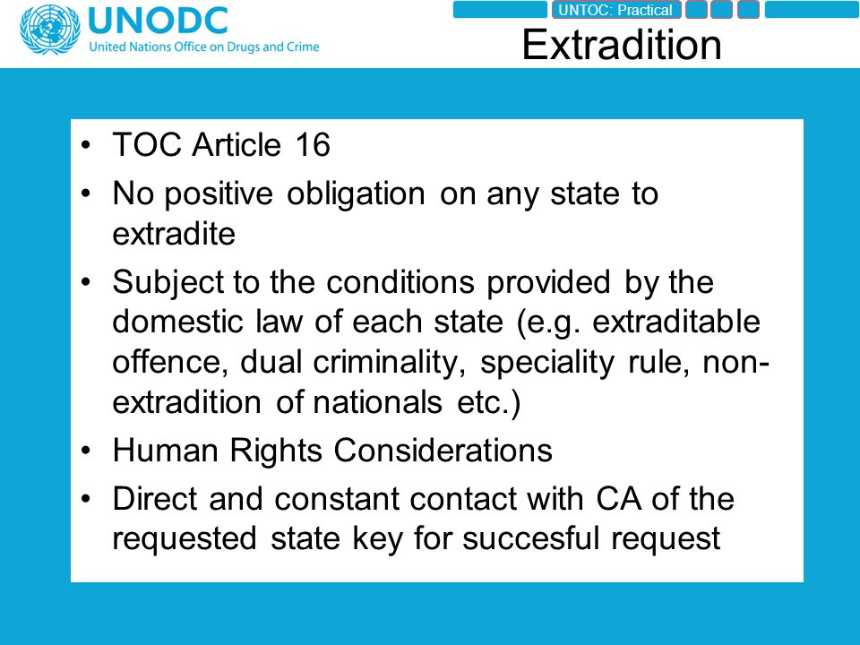 TOC Article 16 No positive obligation on any state to extradite Subject to the conditions provided by the domestic law of each state (e.g.