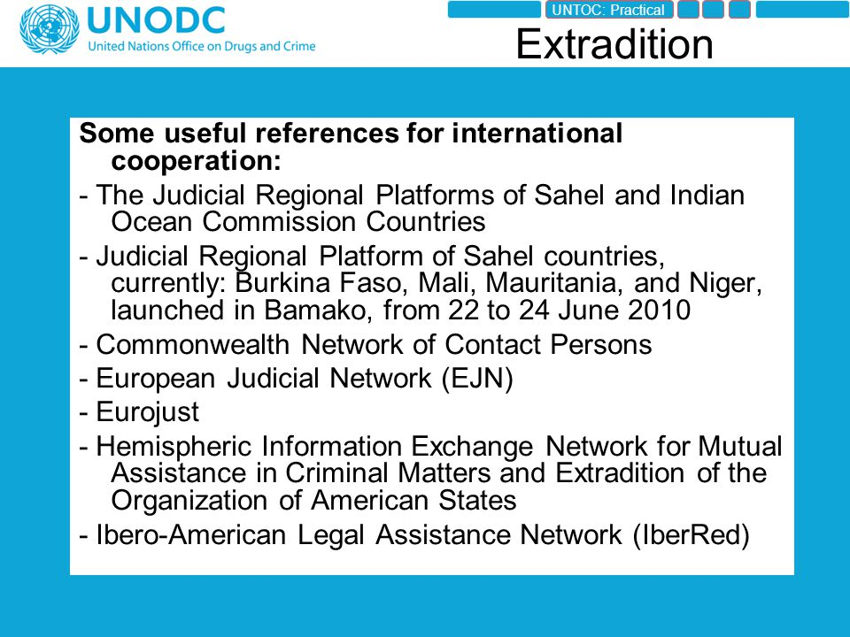 Some useful references for international cooperation: - The Judicial Regional Platforms of Sahel and Indian Ocean Commission Countries - Judicial Regional Platform of Sahel countries, currently: Burkina Faso, Mali, Mauritania, and Niger, launched in Bamako, from 22 to 24 June 2010 - Commonwealth Network of Contact Persons - European Judicial Network (EJN) - Eurojust - Hemispheric Information Exchange Network for Mutual Assistance in Criminal Matters and Extradition of the Organization of American States - Ibero-American Legal Assistance Network (IberRed) Extradition UNTOC: Practical