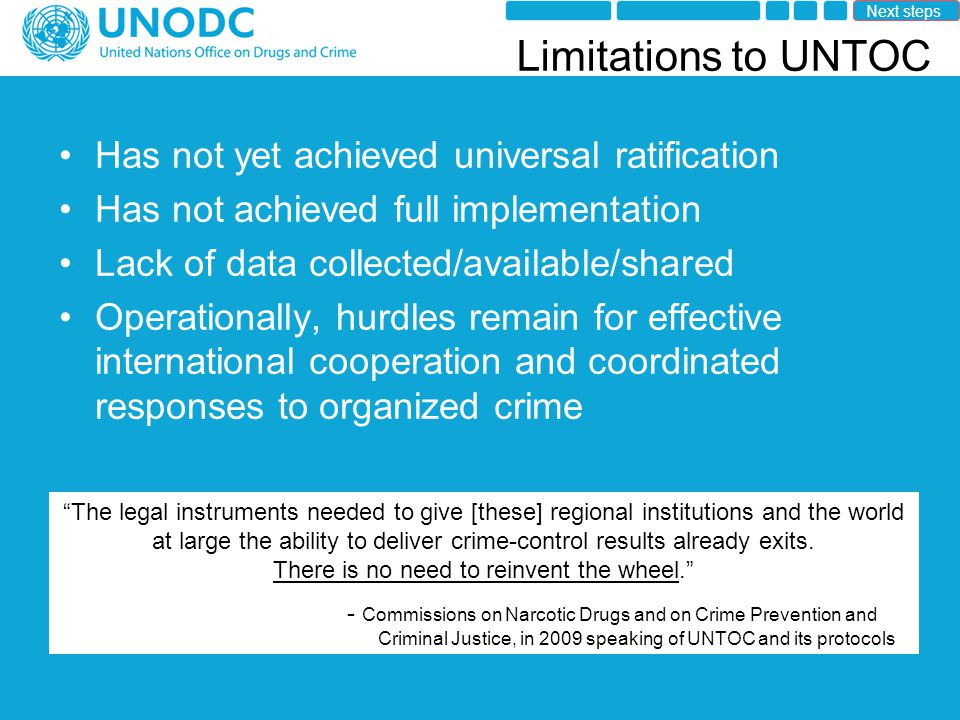Limitations to UNTOC Has not yet achieved universal ratification Has not achieved full implementation Lack of data collected/available/shared Operationally, hurdles remain for effective international cooperation and coordinated responses to organized crime The legal instruments needed to give [these] regional institutions and the world at large the ability to deliver crime-control results already exits.