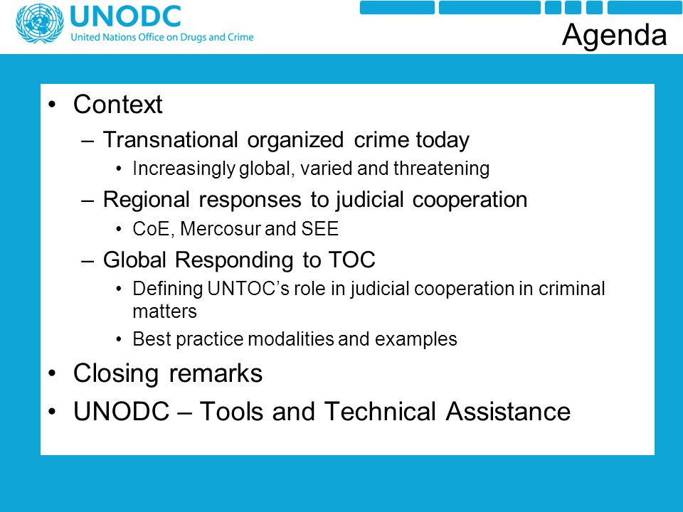 Context –Transnational organized crime today Increasingly global, varied and threatening –Regional responses to judicial cooperation CoE, Mercosur and SEE –Global Responding to TOC Defining UNTOC's role in judicial cooperation in criminal matters Best practice modalities and examples Closing remarks UNODC – Tools and Technical Assistance Agenda