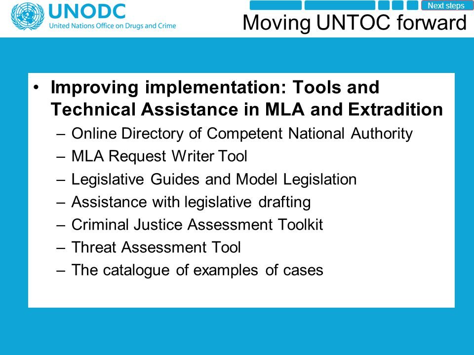 Moving UNTOC forward Improving implementation: Tools and Technical Assistance in MLA and Extradition –Online Directory of Competent National Authority –MLA Request Writer Tool –Legislative Guides and Model Legislation –Assistance with legislative drafting –Criminal Justice Assessment Toolkit –Threat Assessment Tool –The catalogue of examples of cases Next steps