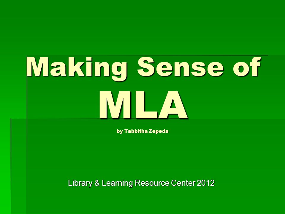 Making Sense of MLA by Tabbitha Zepeda Library & Learning Resource Center 2012