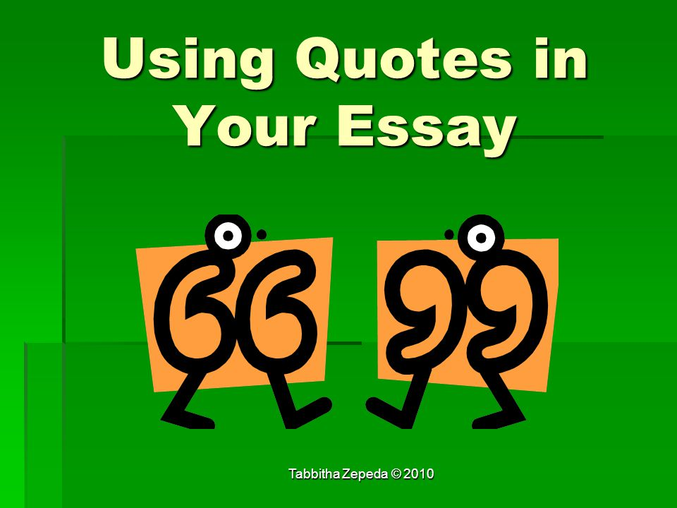 Using Quotes in Your Essay Tabbitha Zepeda © 2010