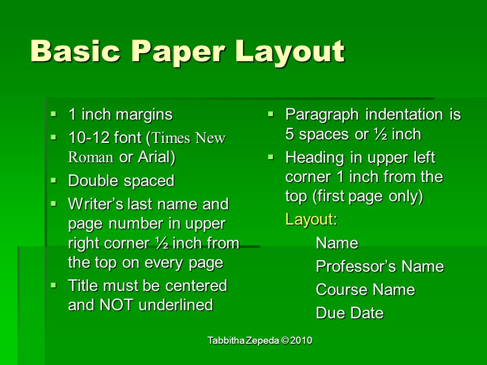 Basic Paper Layout  1 inch margins  10-12 font ( Times New Roman or Arial)  Double spaced  Writer's last name and page number in upper right corner ½ inch from the top on every page  Title must be centered and NOT underlined  Paragraph indentation is 5 spaces or ½ inch  Heading in upper left corner 1 inch from the top (first page only) Layout: Name Professor's Name Course Name Due Date Tabbitha Zepeda © 2010