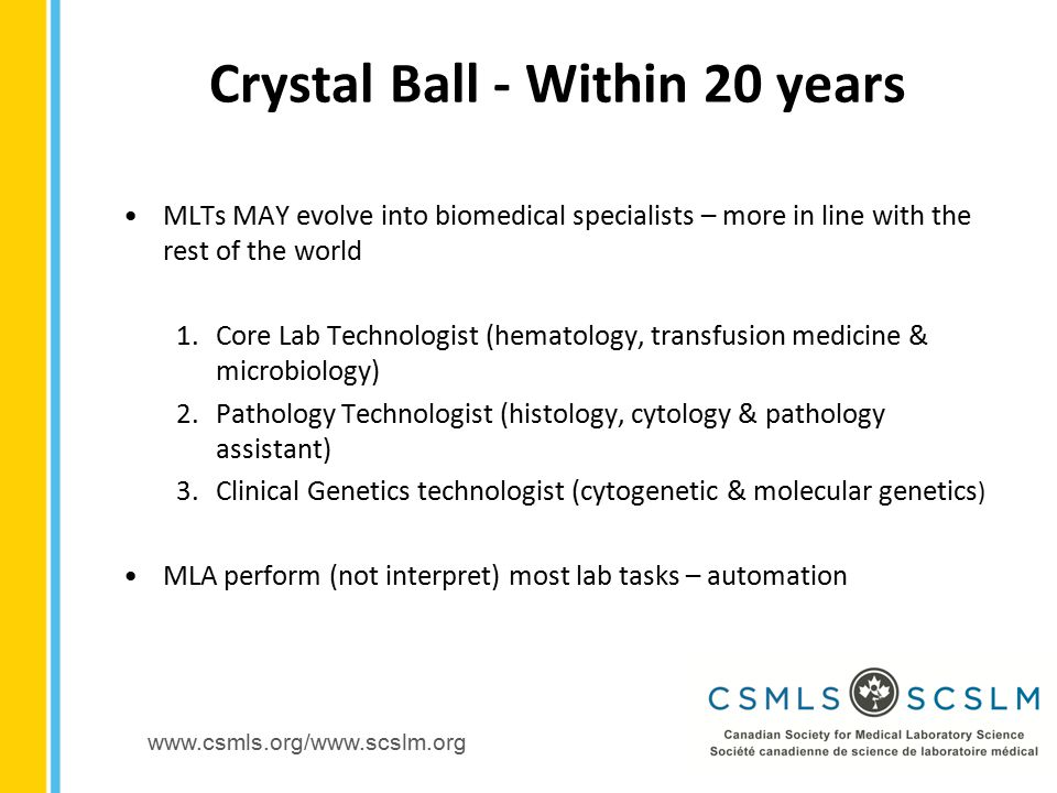 www.csmls.org/www.scslm.org MLTs MAY evolve into biomedical specialists – more in line with the rest of the world 1.Core Lab Technologist (hematology, transfusion medicine & microbiology) 2.Pathology Technologist (histology, cytology & pathology assistant) 3.Clinical Genetics technologist (cytogenetic & molecular genetics ) MLA perform (not interpret) most lab tasks – automation Crystal Ball - Within 20 years