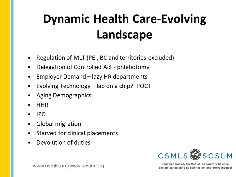 www.csmls.org/www.scslm.org Regulation of MLT (PEI, BC and territories excluded) Delegation of Controlled Act - phlebotomy Employer Demand – lazy HR departments Evolving Technology – lab on a chip.