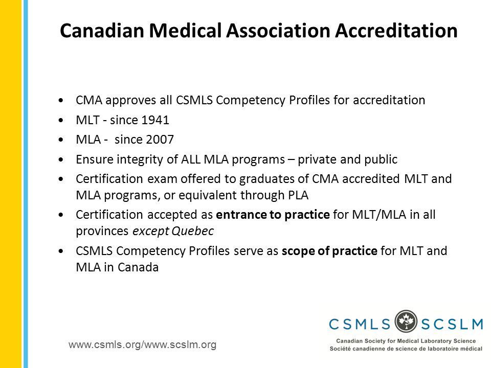 www.csmls.org/www.scslm.org CMA approves all CSMLS Competency Profiles for accreditation MLT - since 1941 MLA - since 2007 Ensure integrity of ALL MLA programs – private and public Certification exam offered to graduates of CMA accredited MLT and MLA programs, or equivalent through PLA Certification accepted as entrance to practice for MLT/MLA in all provinces except Quebec CSMLS Competency Profiles serve as scope of practice for MLT and MLA in Canada Canadian Medical Association Accreditation
