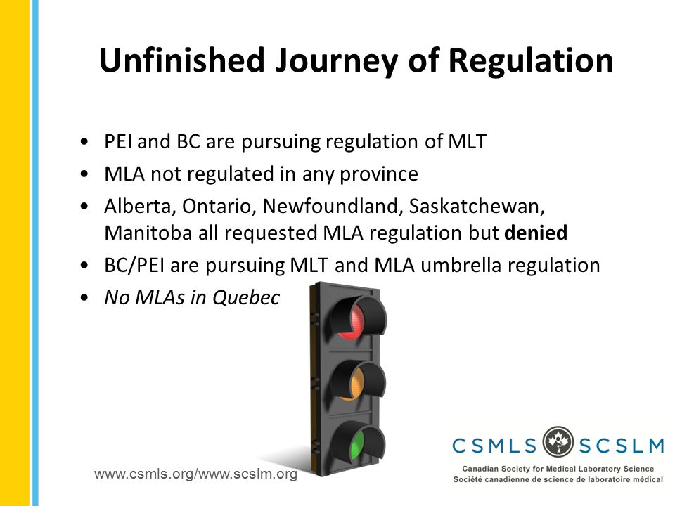 www.csmls.org/www.scslm.org PEI and BC are pursuing regulation of MLT MLA not regulated in any province Alberta, Ontario, Newfoundland, Saskatchewan, Manitoba all requested MLA regulation but denied BC/PEI are pursuing MLT and MLA umbrella regulation No MLAs in Quebec Unfinished Journey of Regulation