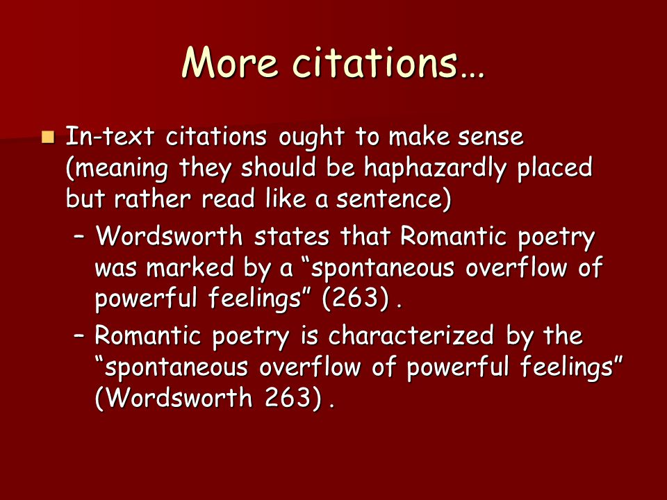 More citations… In-text citations ought to make sense (meaning they should be haphazardly placed but rather read like a sentence) In-text citations ought to make sense (meaning they should be haphazardly placed but rather read like a sentence) –Wordsworth states that Romantic poetry was marked by a spontaneous overflow of powerful feelings (263).