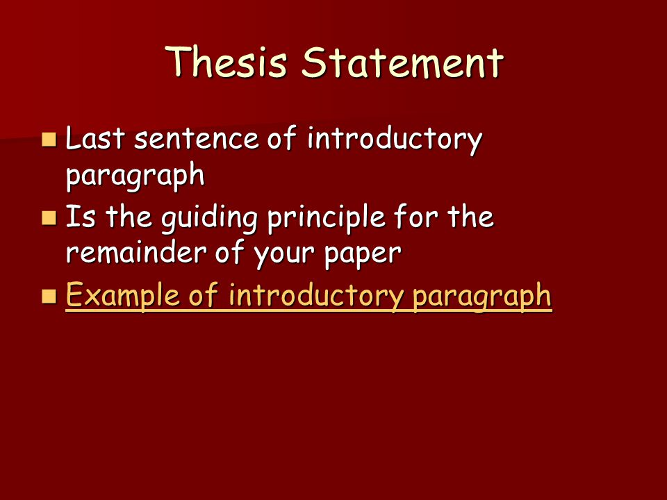 Thesis Statement Last sentence of introductory paragraph Last sentence of introductory paragraph Is the guiding principle for the remainder of your paper Is the guiding principle for the remainder of your paper Example of introductory paragraph Example of introductory paragraph Example of introductory paragraph Example of introductory paragraph
