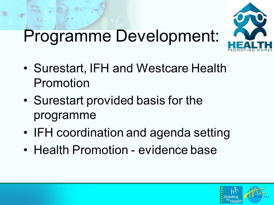 Programme Development: Surestart, IFH and Westcare Health Promotion Surestart provided basis for the programme IFH coordination and agenda setting Health Promotion - evidence base