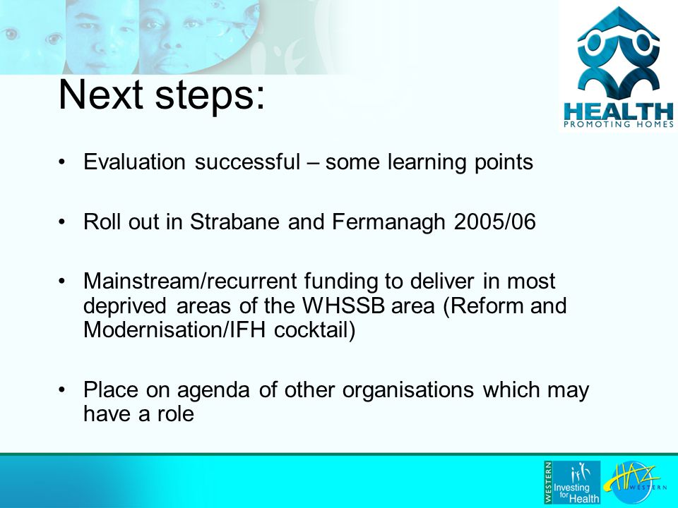 Next steps: Evaluation successful – some learning points Roll out in Strabane and Fermanagh 2005/06 Mainstream/recurrent funding to deliver in most deprived areas of the WHSSB area (Reform and Modernisation/IFH cocktail) Place on agenda of other organisations which may have a role