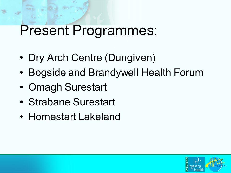 Present Programmes: Dry Arch Centre (Dungiven) Bogside and Brandywell Health Forum Omagh Surestart Strabane Surestart Homestart Lakeland