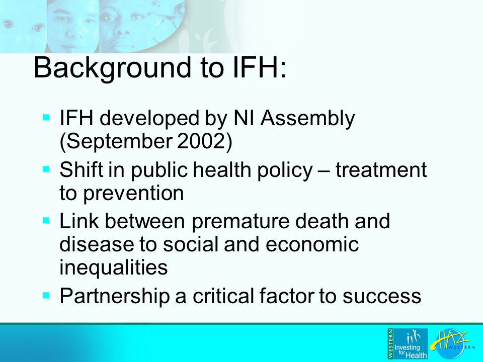 Background to IFH:  IFH developed by NI Assembly (September 2002)  Shift in public health policy – treatment to prevention  Link between premature death and disease to social and economic inequalities  Partnership a critical factor to success