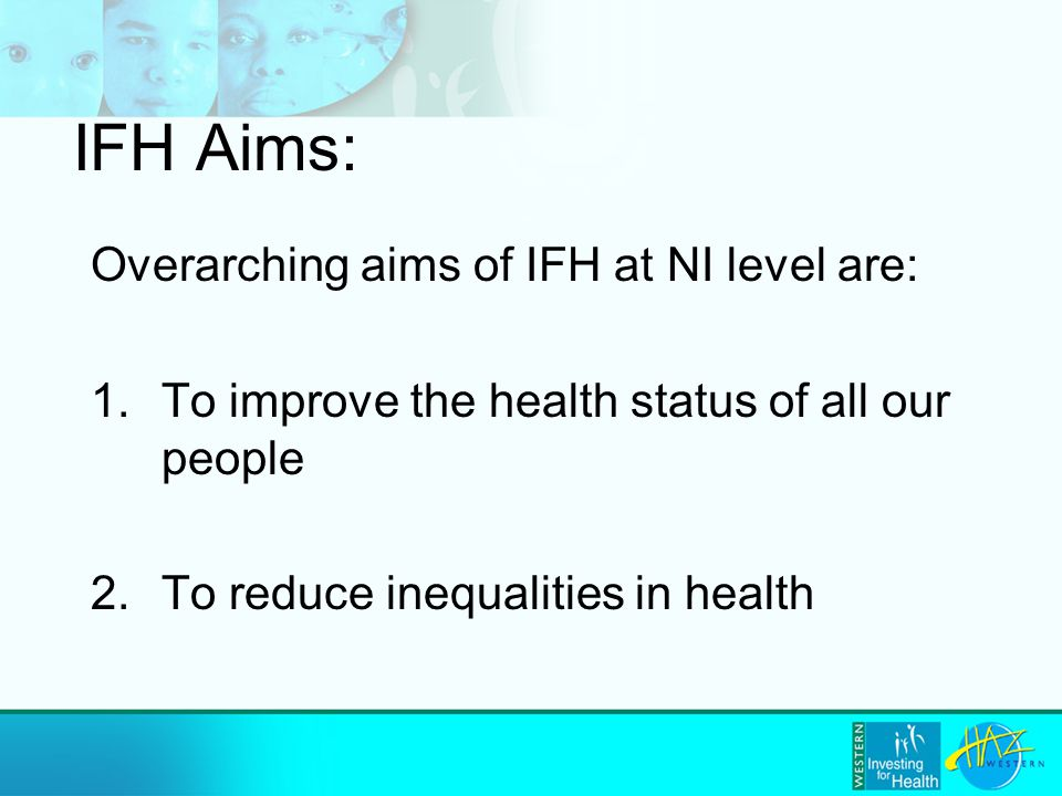 IFH Aims: Overarching aims of IFH at NI level are: 1.To improve the health status of all our people 2.To reduce inequalities in health