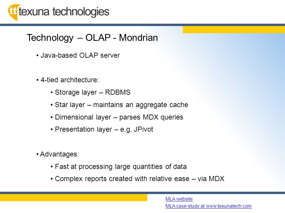 Name of slide show MLA website MLA case-study at www.texunatech.com Technology – OLAP - Mondrian Java-based OLAP server 4-tied architecture: Storage layer – RDBMS Star layer – maintains an aggregate cache Dimensional layer – parses MDX queries Presentation layer – e.g.