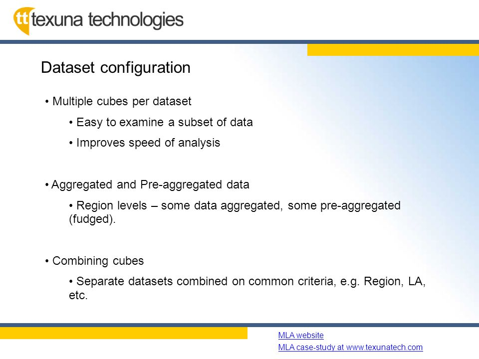 Name of slide show MLA website MLA case-study at www.texunatech.com Dataset configuration Multiple cubes per dataset Easy to examine a subset of data Improves speed of analysis Aggregated and Pre-aggregated data Region levels – some data aggregated, some pre-aggregated (fudged).