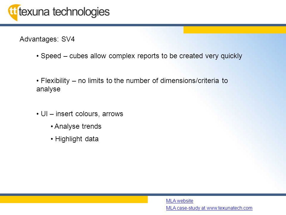 Name of slide show MLA website MLA case-study at www.texunatech.com Advantages: SV4 Speed – cubes allow complex reports to be created very quickly Flexibility – no limits to the number of dimensions/criteria to analyse UI – insert colours, arrows Analyse trends Highlight data