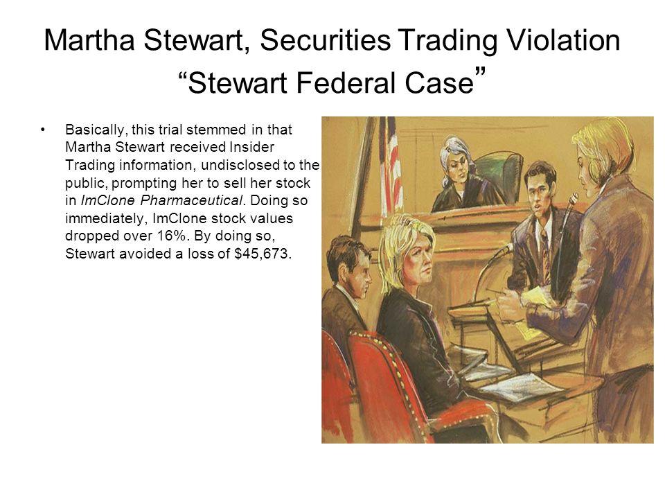 "Martha Stewart, Securities Trading Violation ""Stewart Federal Case "" Basically, this trial stemmed in that Martha Stewart received Insider Trading inf"