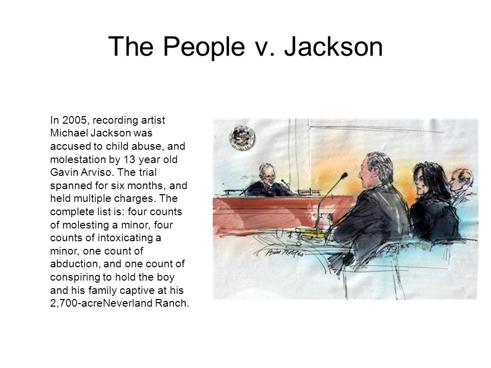 The People v. Jackson In 2005, recording artist Michael Jackson was accused to child abuse, and molestation by 13 year old Gavin Arviso. The trial spa