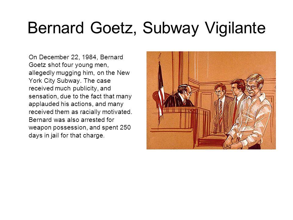 Bernard Goetz, Subway Vigilante On December 22, 1984, Bernard Goetz shot four young men, allegedly mugging him, on the New York City Subway. The case
