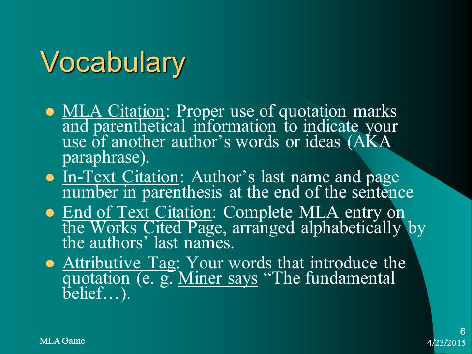 4/23/2015 MLA Game 6 Vocabulary MLA Citation: Proper use of quotation marks and parenthetical information to indicate your use of another author's words or ideas (AKA paraphrase).
