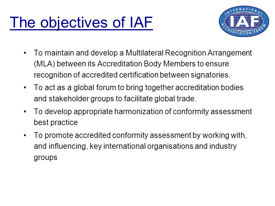 The objectives of IAF To maintain and develop a Multilateral Recognition Arrangement (MLA) between its Accreditation Body Members to ensure recognitio
