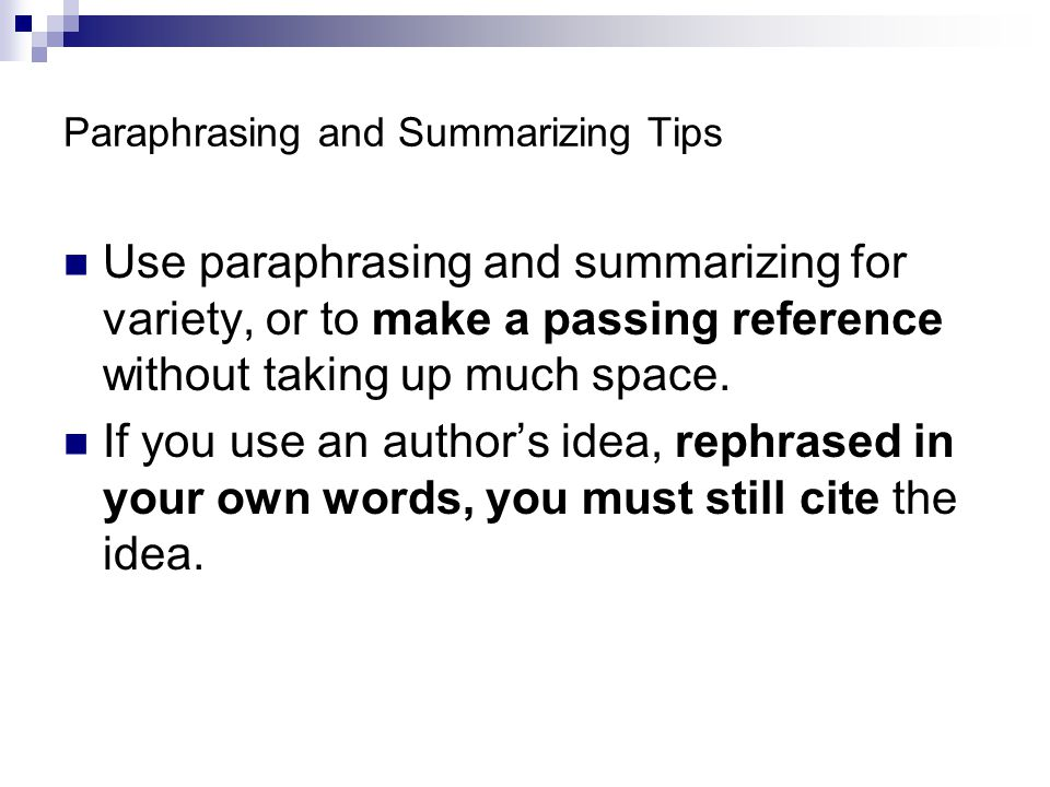 Paraphrasing and Summarizing Tips Use paraphrasing and summarizing for variety, or to make a passing reference without taking up much space.