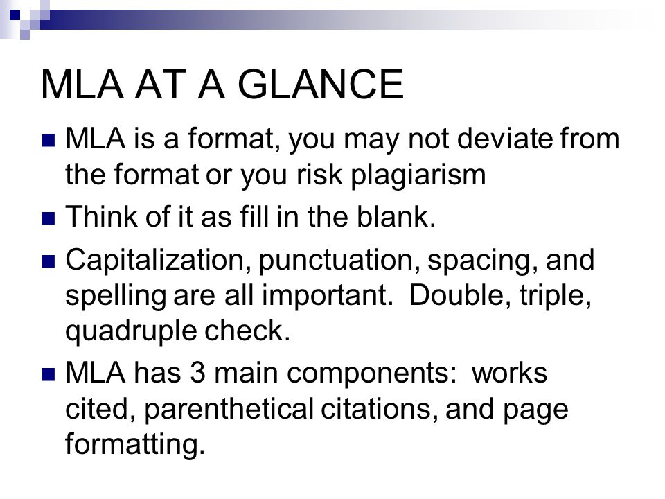 MLA AT A GLANCE MLA is a format, you may not deviate from the format or you risk plagiarism Think of it as fill in the blank.