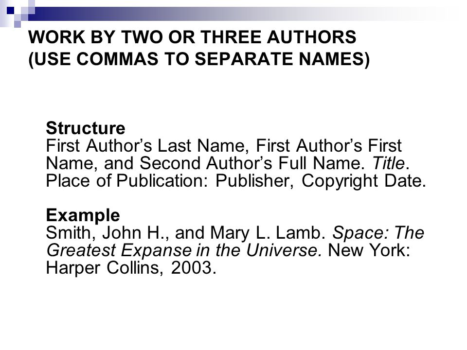 WORK BY TWO OR THREE AUTHORS (USE COMMAS TO SEPARATE NAMES) Structure First Author's Last Name, First Author's First Name, and Second Author's Full Name.