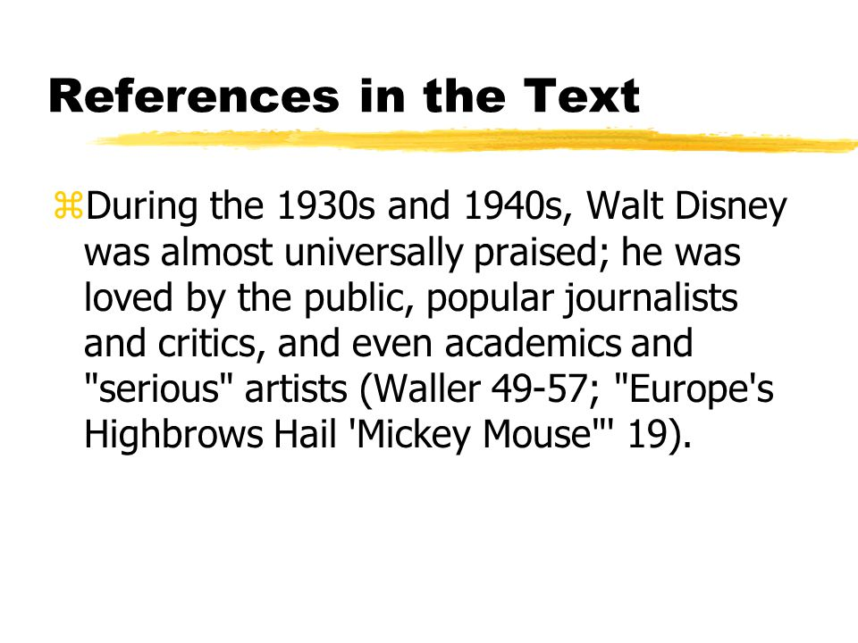 References in the Text zDuring the 1930s and 1940s, Walt Disney was almost universally praised; he was loved by the public, popular journalists and critics, and even academics and serious artists (Waller 49-57; Europe s Highbrows Hail Mickey Mouse 19).